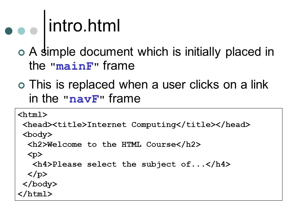 intro.html A simple document which is initially placed in the mainF frame This is replaced when a user clicks on a link in the navF frame Internet Computing Welcome to the HTML Course Please select the subject of...