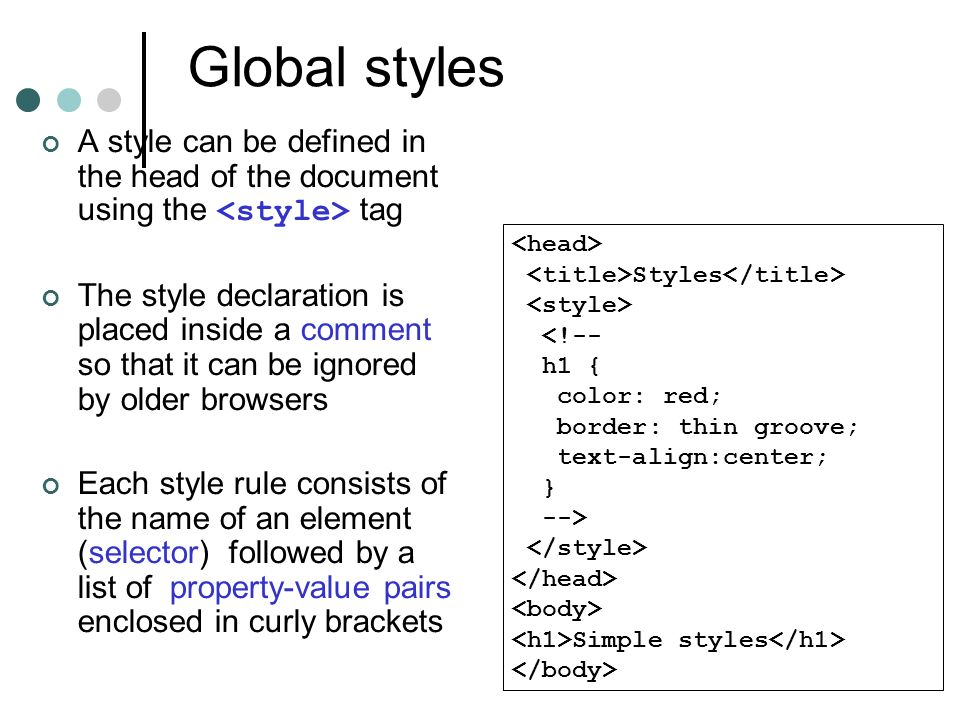 Global styles A style can be defined in the head of the document using the tag The style declaration is placed inside a comment so that it can be ignored by older browsers Each style rule consists of the name of an element (selector) followed by a list of property-value pairs enclosed in curly brackets Styles <!-- h1 { color: red; border: thin groove; text-align:center; } --> Simple styles