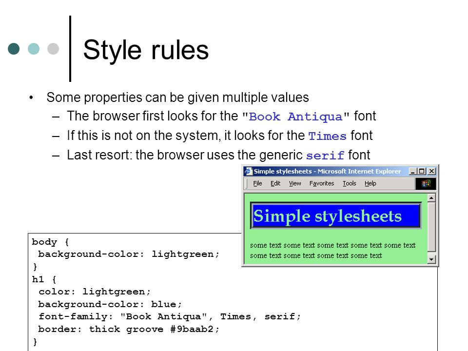 Style rules body { background-color: lightgreen; } h1 { color: lightgreen; background-color: blue; font-family: Book Antiqua , Times, serif; border: thick groove #9baab2; } Some properties can be given multiple values –The browser first looks for the Book Antiqua font –If this is not on the system, it looks for the Times font –Last resort: the browser uses the generic serif font