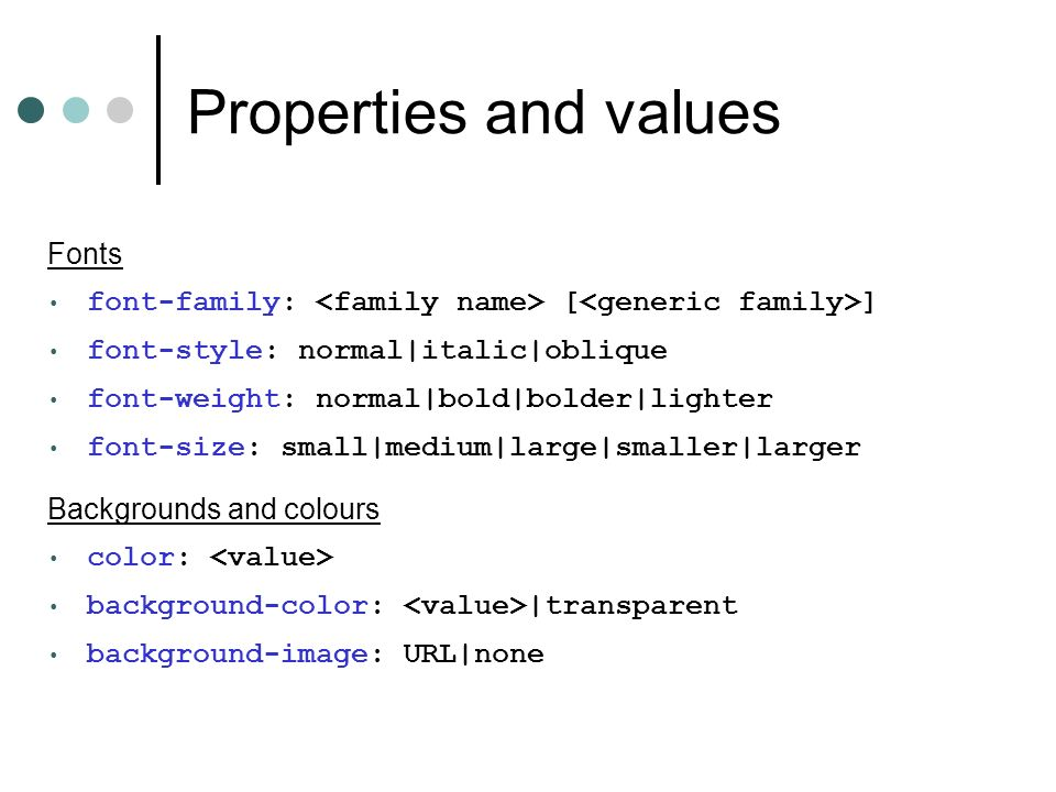 Properties and values Fonts font-family: [ ] font-style: normal|italic|oblique font-weight: normal|bold|bolder|lighter font-size: small|medium|large|smaller|larger Backgrounds and colours color: background-color: |transparent background-image: URL|none