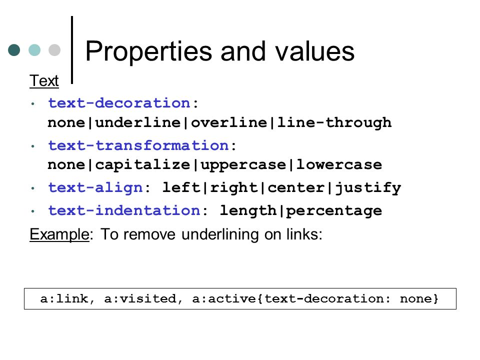 Properties and values Text text-decoration: none|underline|overline|line-through text-transformation: none|capitalize|uppercase|lowercase text-align: left|right|center|justify text-indentation: length|percentage Example: To remove underlining on links: a:link, a:visited, a:active{text-decoration: none}