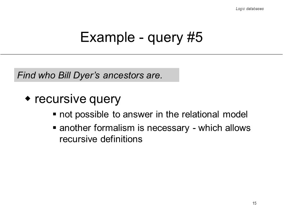 Logic databases 15 Example - query #5 Find who Bill Dyers ancestors are. recursive query not possible to answer in the relational model another formal