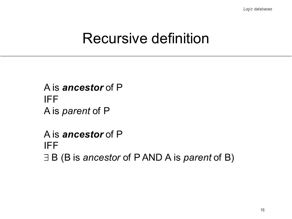 Logic databases 16 Recursive definition A is ancestor of P IFF A is parent of P A is ancestor of P IFF B (B is ancestor of P AND A is parent of B)
