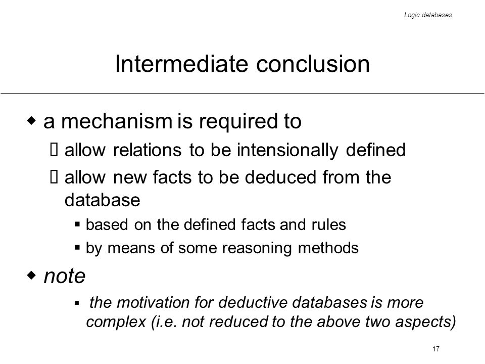 Logic databases 17 Intermediate conclusion a mechanism is required to allow relations to be intensionally defined allow new facts to be deduced from the database based on the defined facts and rules by means of some reasoning methods note the motivation for deductive databases is more complex (i.e.