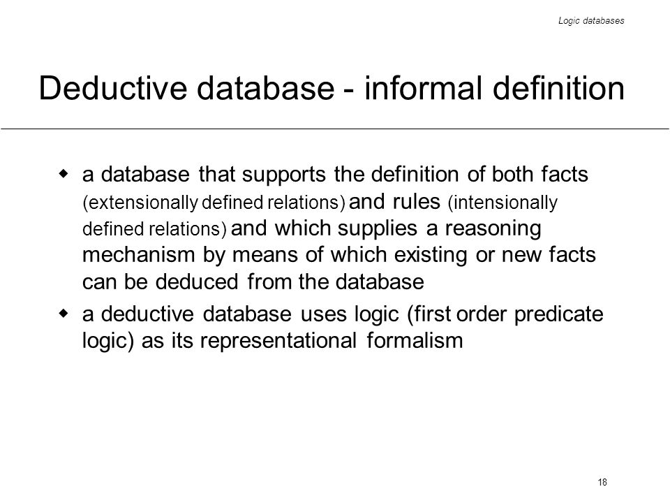 Logic databases 18 Deductive database - informal definition a database that supports the definition of both facts (extensionally defined relations) and rules (intensionally defined relations) and which supplies a reasoning mechanism by means of which existing or new facts can be deduced from the database a deductive database uses logic (first order predicate logic) as its representational formalism