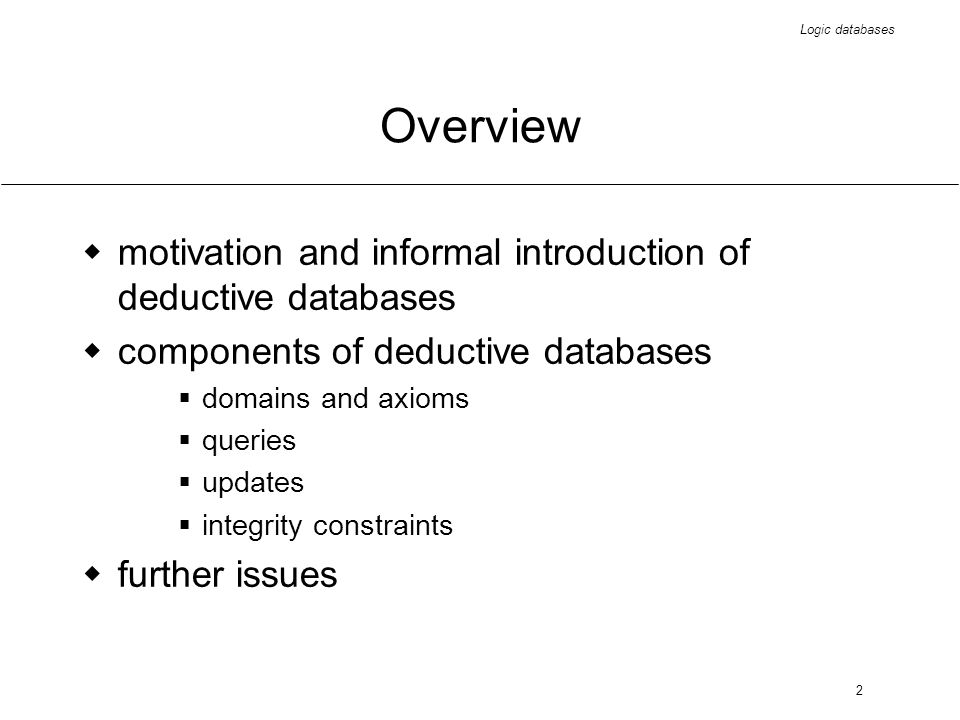 2 Overview motivation and informal introduction of deductive databases components of deductive databases domains and axioms queries updates integrity constraints further issues