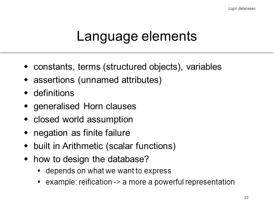 Logic databases 23 Language elements constants, terms (structured objects), variables assertions (unnamed attributes) definitions generalised Horn clauses closed world assumption negation as finite failure built in Arithmetic (scalar functions) how to design the database.