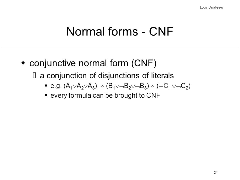 Logic databases 24 Normal forms - CNF conjunctive normal form (CNF) a conjunction of disjunctions of literals e.g. (A 1 A 2 A 3 ) (B 1 B 2 B 3 ) ( C 1