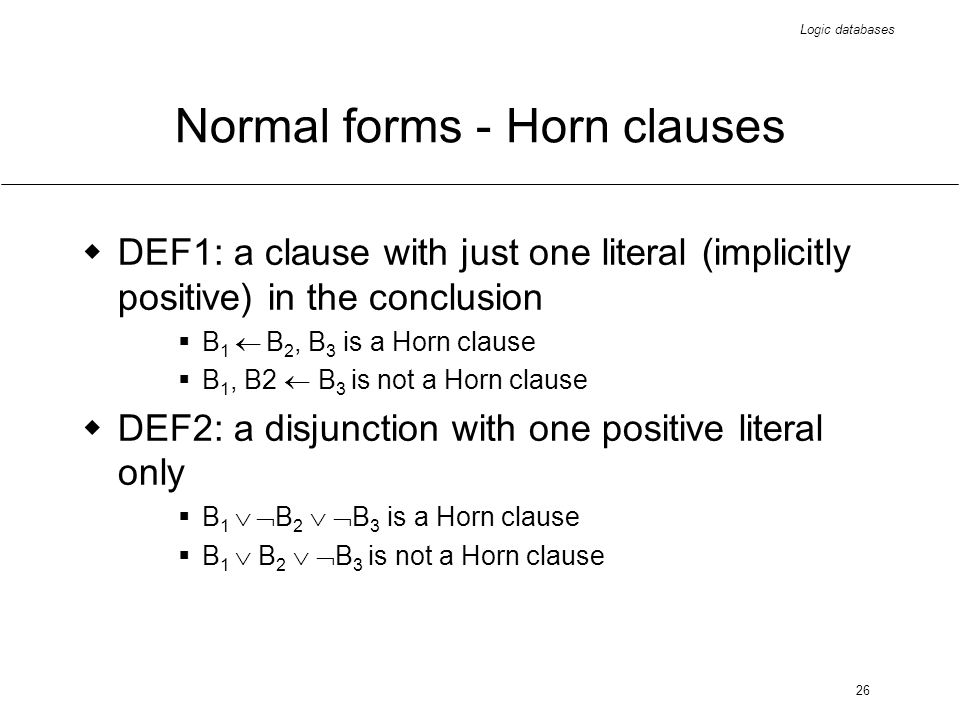 Logic databases 26 Normal forms - Horn clauses DEF1: a clause with just one literal (implicitly positive) in the conclusion B 1 B 2, B 3 is a Horn clause B 1, B2 B 3 is not a Horn clause DEF2: a disjunction with one positive literal only B 1 B 2 B 3 is a Horn clause B 1 B 2 B 3 is not a Horn clause