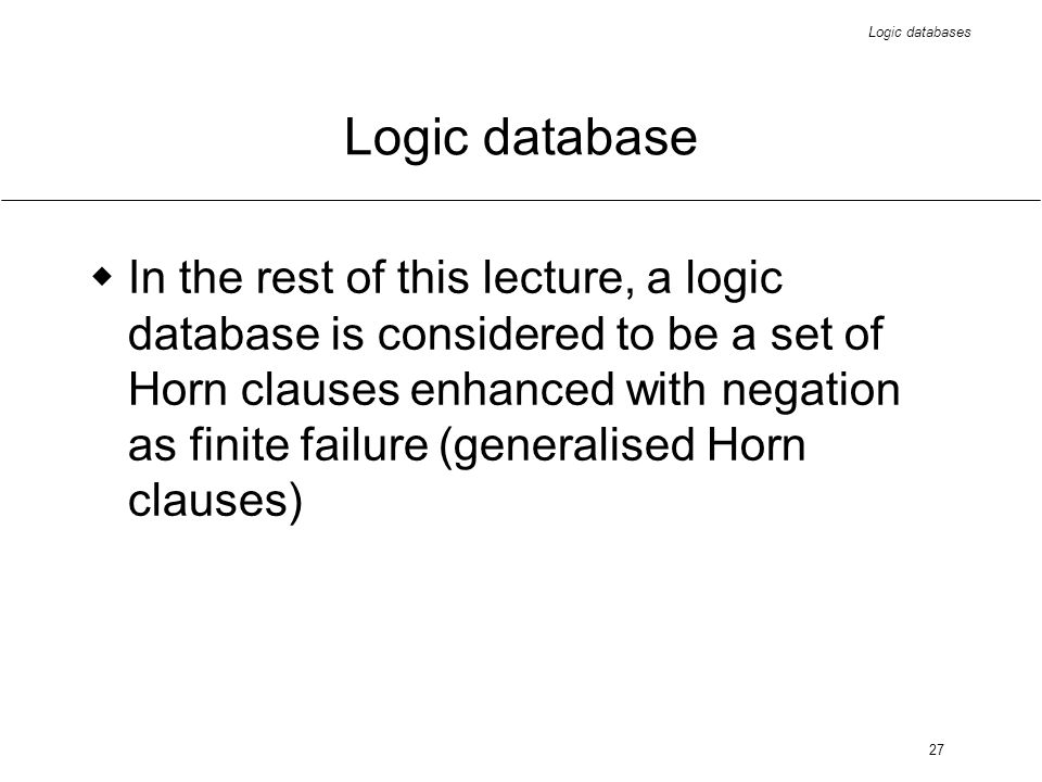Logic databases 27 Logic database In the rest of this lecture, a logic database is considered to be a set of Horn clauses enhanced with negation as fi