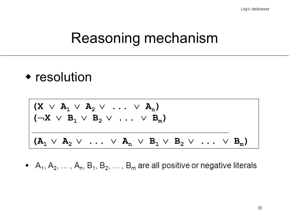 Logic databases 30 Reasoning mechanism resolution A 1, A 2,..., A n, B 1, B 2,..., B m are all positive or negative literals (X A 1 A 2... A n ) ( X B