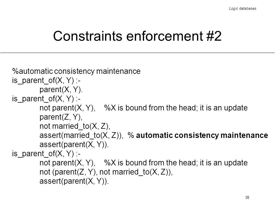 Logic databases 38 Constraints enforcement #2 %automatic consistency maintenance is_parent_of(X, Y) :- parent(X, Y). is_parent_of(X, Y) :- not parent(