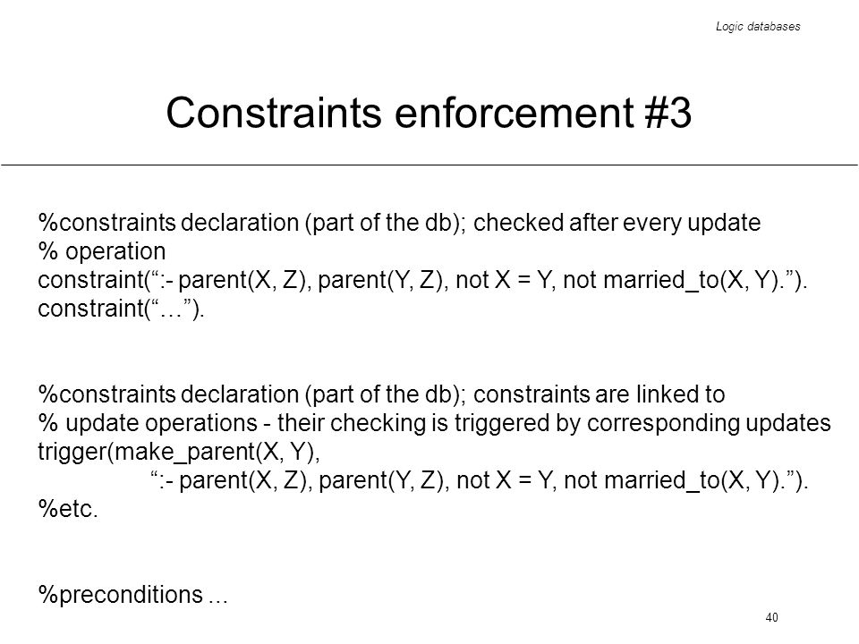 Logic databases 40 Constraints enforcement #3 %constraints declaration (part of the db); checked after every update % operation constraint(:- parent(X, Z), parent(Y, Z), not X = Y, not married_to(X, Y).).