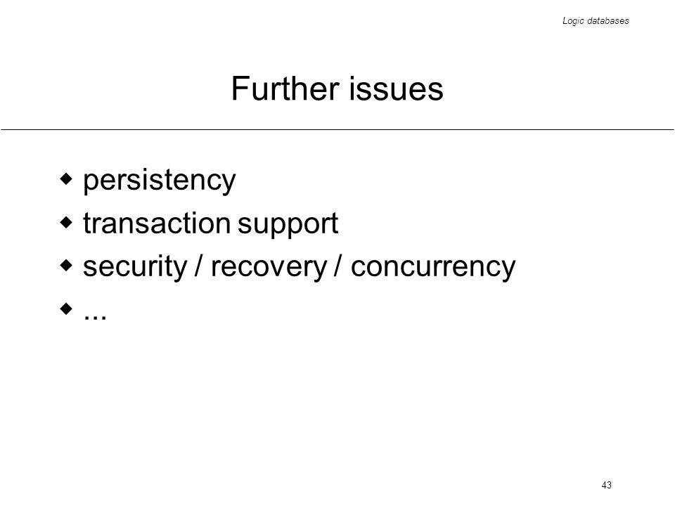 Logic databases 43 Further issues persistency transaction support security / recovery / concurrency...