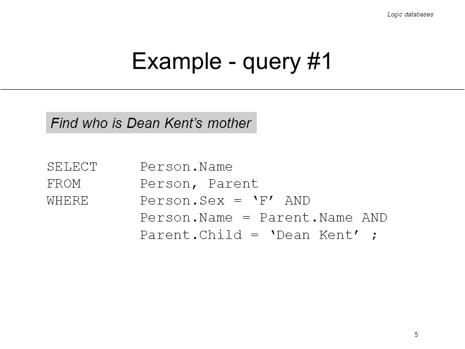 Logic databases 6 Example - query #2 Find who is Dean Kents grandmother, on his mothers side SELECT Person.Name FROMPerson, Parent WHEREPerson.Sex = F AND Person.Name = Parent.Name AND Parent.Child IN (SELECT Person.Name FROMPerson, Parent WHEREPerson.Sex = F AND Person.Name = Parent.Name AND Parent.Child = Dean Kent);