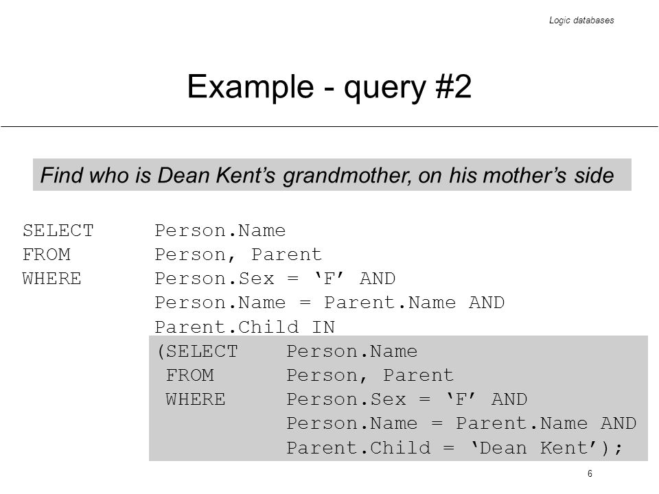 Logic databases 7 Example - query #3 Find all mothers (and their addresses) who have at least one daughter SELECT Name, Address FROMPerson WHERESex = F AND EXISTS (SELECT * FROMParent WHEREPerson.Name = Parent.Name AND Parent.Child IN (SELECT * FROM Person WHERESex = F)) ;
