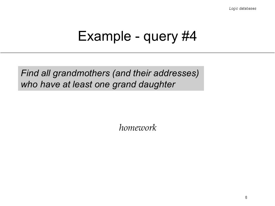 Logic databases 9 Example #1 - conclusion the answer to grandmother queries would have been easier if a Grandparent relation had existed improper solution if the relation would have been defined extensionally - redundancies (exemplified in the following slides) therefore intensional definitions are required (exemplified on the following slides) could the query language be simpler.