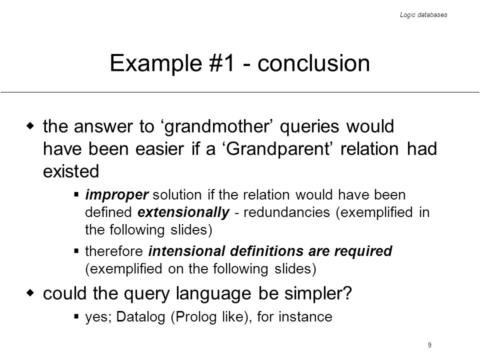 Logic databases 9 Example #1 - conclusion the answer to grandmother queries would have been easier if a Grandparent relation had existed improper solu