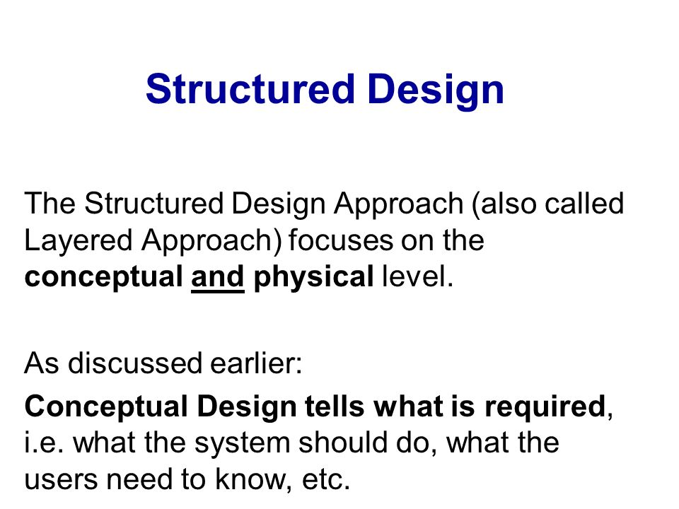 Structured Design The Structured Design Approach (also called Layered Approach) focuses on the conceptual and physical level. As discussed earlier: Co