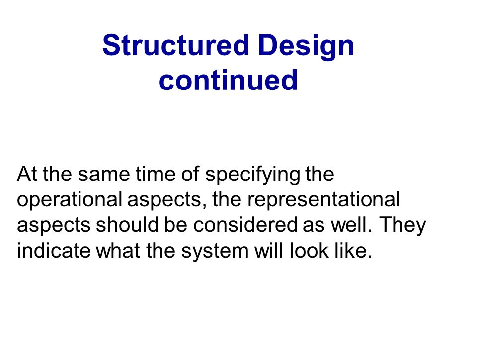 Structured Design continued At the same time of specifying the operational aspects, the representational aspects should be considered as well. They in