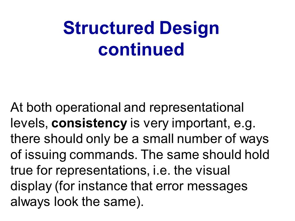 Structured Design continued At both operational and representational levels, consistency is very important, e.g. there should only be a small number o