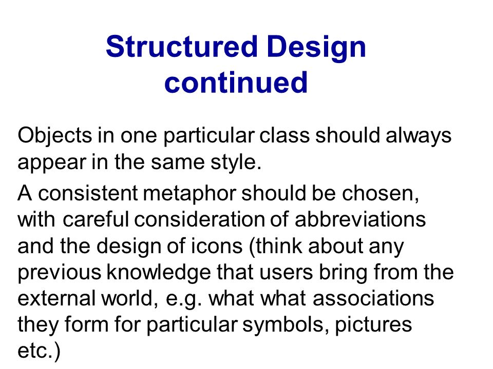 Structured Design continued Objects in one particular class should always appear in the same style. A consistent metaphor should be chosen, with caref