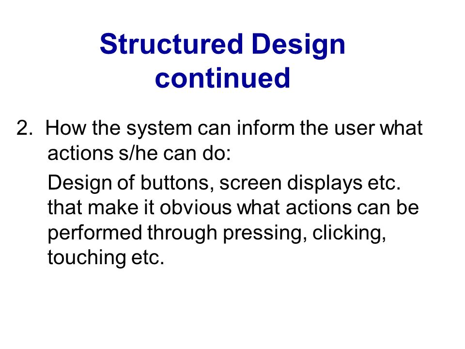 Structured Design continued 2. How the system can inform the user what actions s/he can do: Design of buttons, screen displays etc. that make it obvio