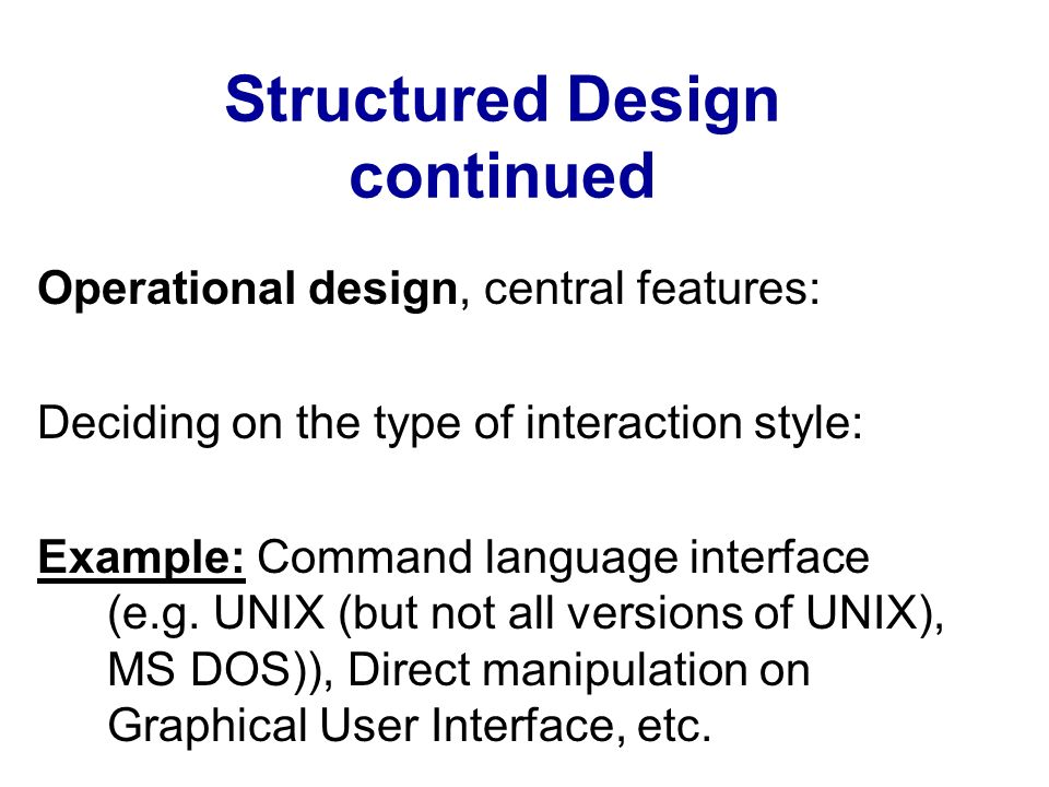 Structured Design continued Operational design, central features: Deciding on the type of interaction style: Example: Command language interface (e.g.