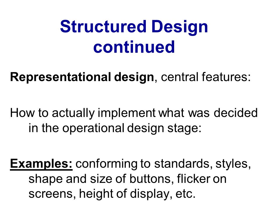 Structured Design continued Representational design, central features: How to actually implement what was decided in the operational design stage: Exa