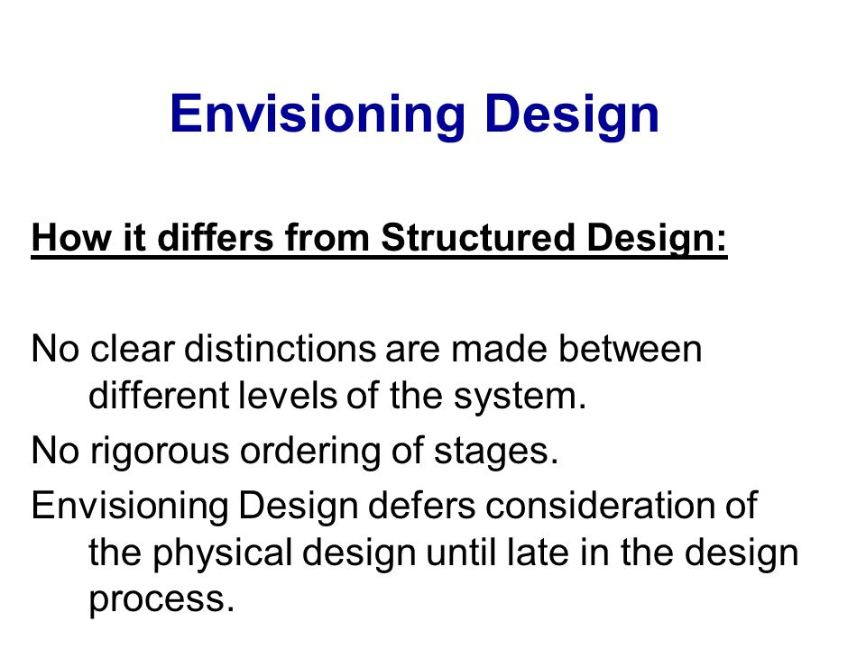 Envisioning Design How it differs from Structured Design: No clear distinctions are made between different levels of the system. No rigorous ordering