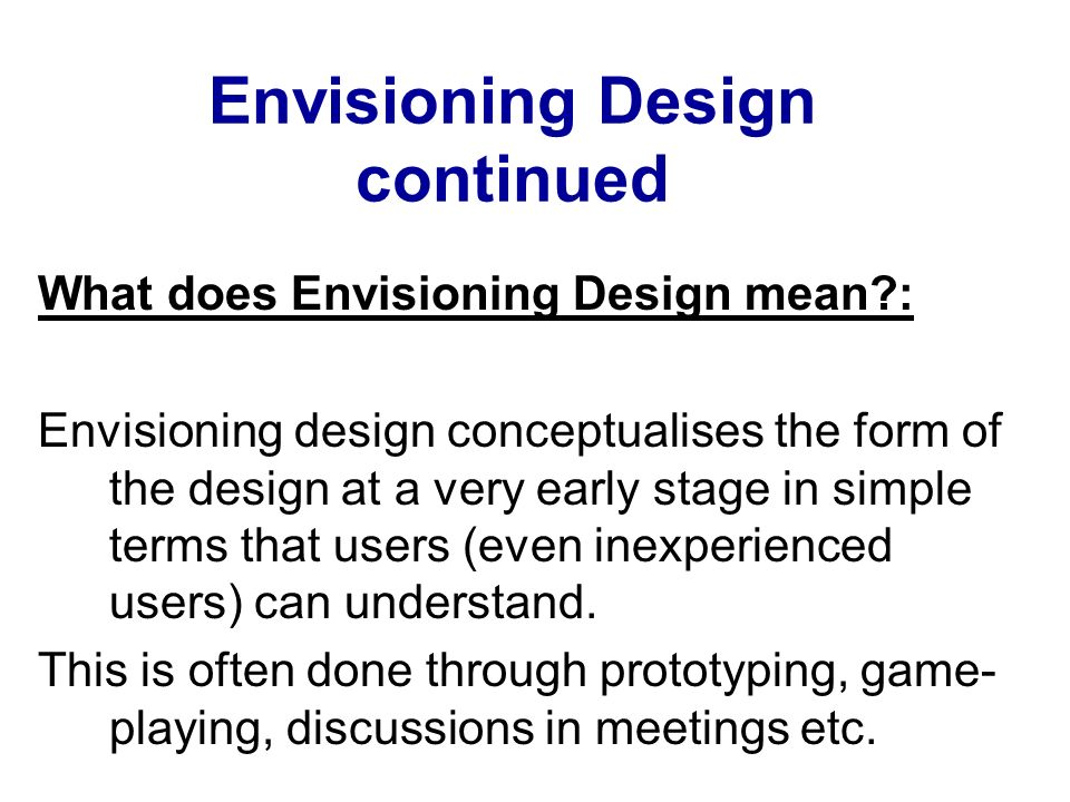 Envisioning Design continued What does Envisioning Design mean?: Envisioning design conceptualises the form of the design at a very early stage in sim