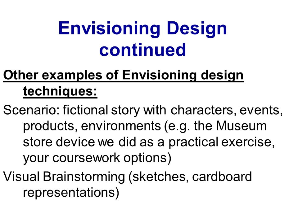 Envisioning Design continued Other examples of Envisioning design techniques: Scenario: fictional story with characters, events, products, environment