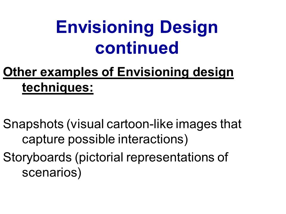 Envisioning Design continued Other examples of Envisioning design techniques: Snapshots (visual cartoon-like images that capture possible interactions