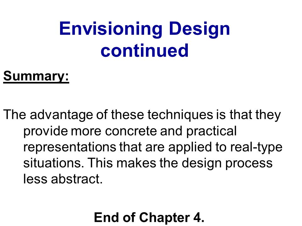 Envisioning Design continued Summary: The advantage of these techniques is that they provide more concrete and practical representations that are appl