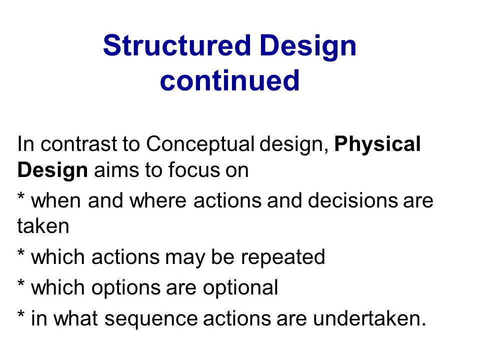Structured Design continued In contrast to Conceptual design, Physical Design aims to focus on * when and where actions and decisions are taken * whic