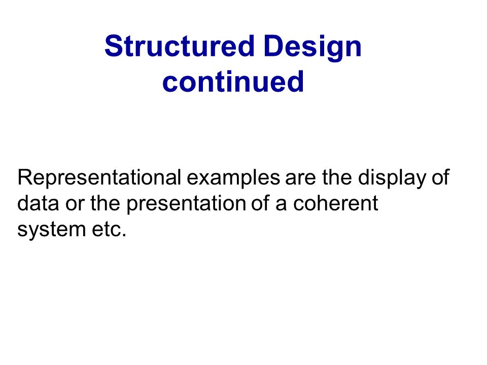 Structured Design continued Representational examples are the display of data or the presentation of a coherent system etc.
