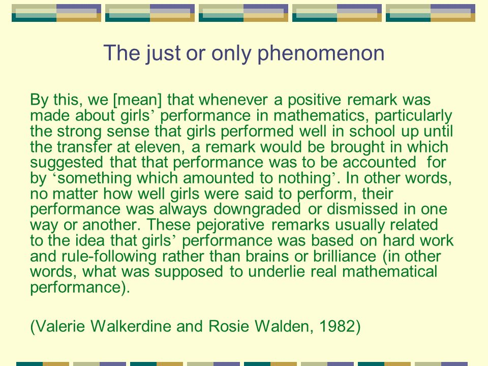 The just or only phenomenon By this, we [mean] that whenever a positive remark was made about girls performance in mathematics, particularly the strong sense that girls performed well in school up until the transfer at eleven, a remark would be brought in which suggested that that performance was to be accounted for by something which amounted to nothing.