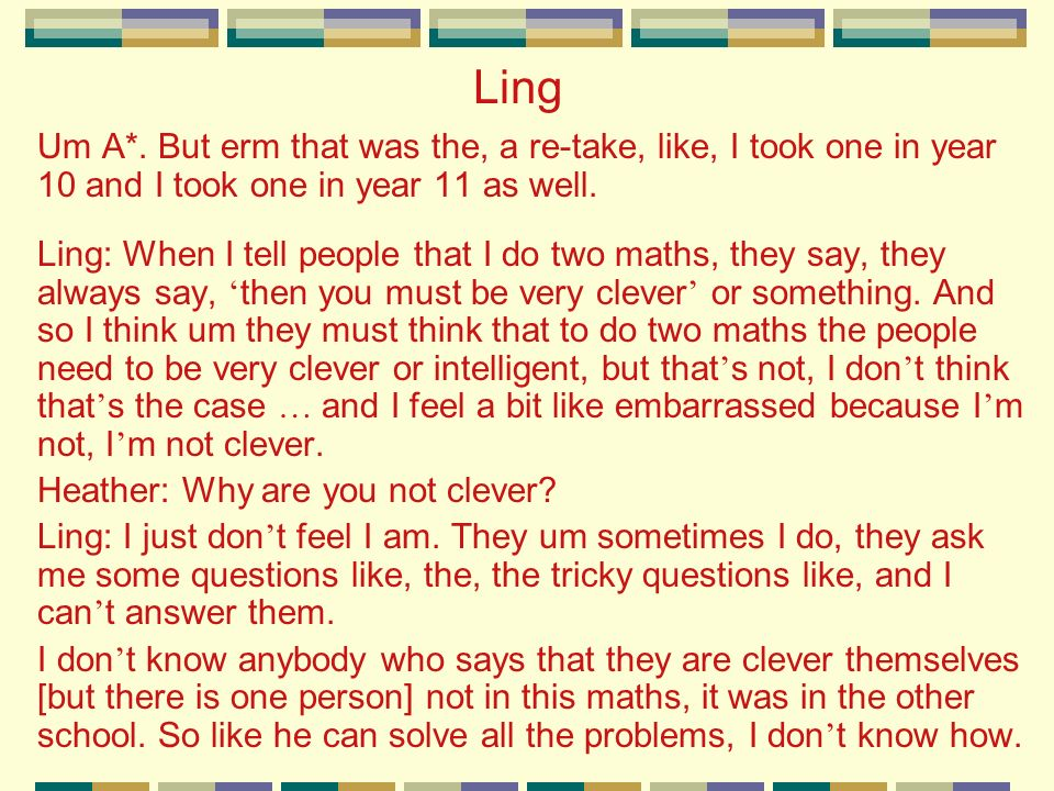 Ling Um A*. But erm that was the, a re-take, like, I took one in year 10 and I took one in year 11 as well. Ling: When I tell people that I do two mat