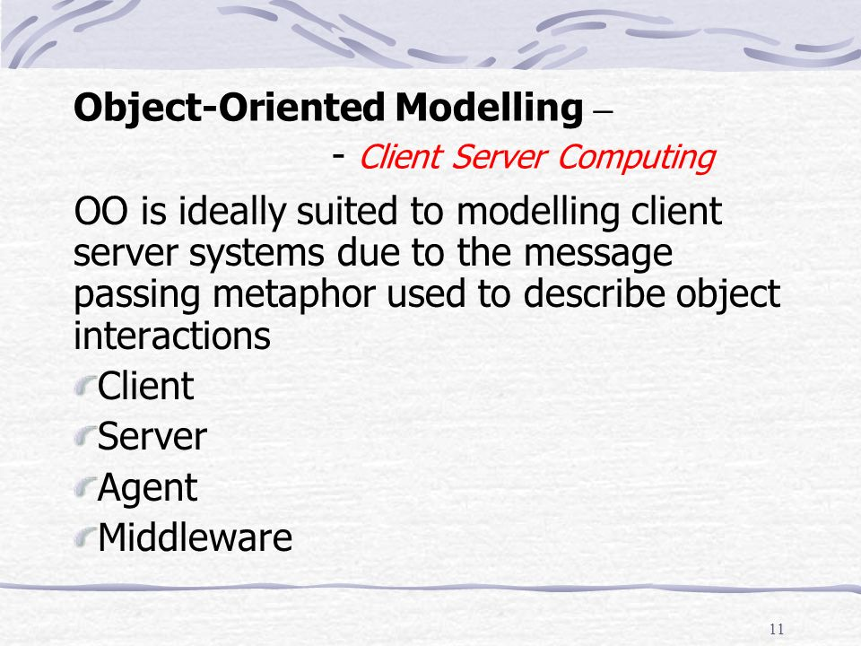 10 Object-Oriented Modelling – OO Concepts 4 Class An abstract definition A cookie cutter An object factory Object An instance of (member of) a class Instantiation State, behaviour and identity