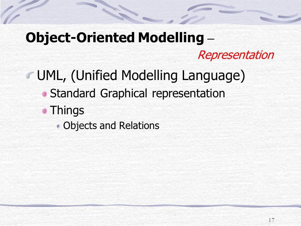 16 Object-Oriented Modelling – Modelling - 4 Constraints (Rules) Rooms are single or double or twin bed Only 1 guest can occupy a single room at any one time.