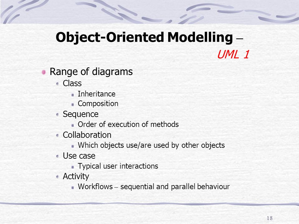 17 Object-Oriented Modelling – Representation UML, (Unified Modelling Language) Standard Graphical representation Things Objects and Relations