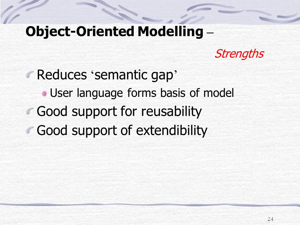 23 Object-Oriented Modelling – Roles of the Model Analysis of the problem Presentation of the problem Communication of the analysis Design of a solution Communication of a solution Being part of a solution