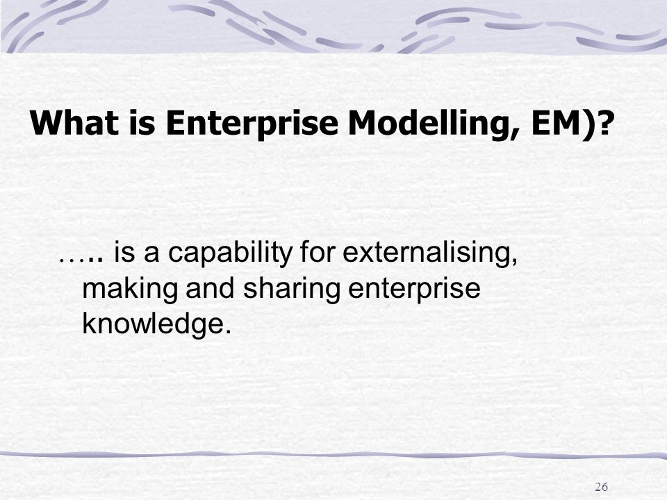 25 Object-Oriented Modelling – Weaknesses Poor support for process and workflow modelling Complicated To learn To apply Does not provide a management view of the organisation Now let us see: Enterprise Modelling, (EM).