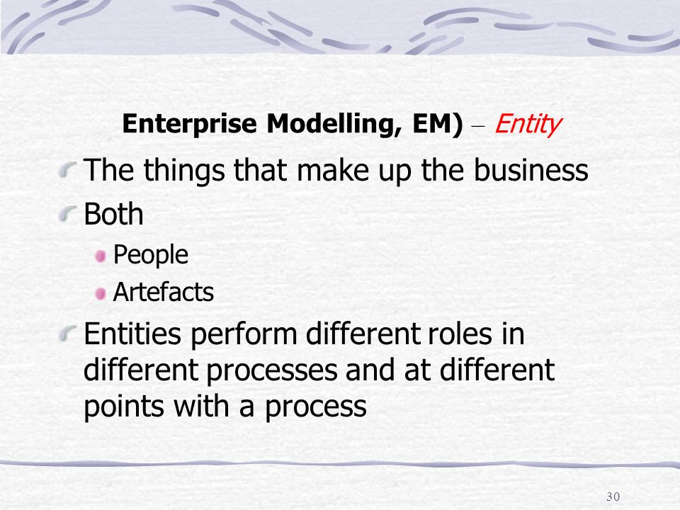 29 Enterprise Modelling, EM) - Process The actions that an organisation uses in order to achieve its purpose Details The flow of work The flow of information Relates work and information to specific purposes