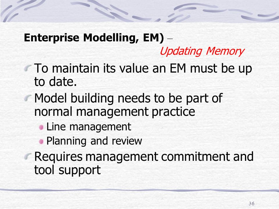 35 Enterprise Modelling, EM) – Value of Memory EM models can provide value (have purpose) in a variety of ways Reduce semantic or culture gap between business analysts and IS analysts Highlight the gap between what is done – informal communication structure and what is intended – formal social structure