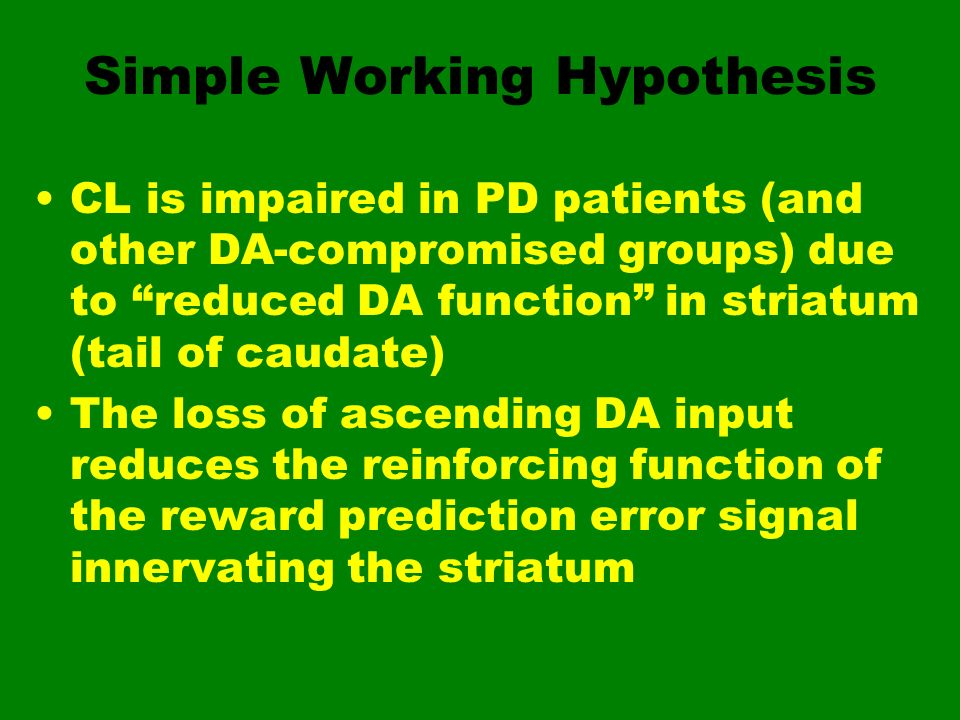 Simple Working Hypothesis CL is impaired in PD patients (and other DA-compromised groups) due to reduced DA function in striatum (tail of caudate) The