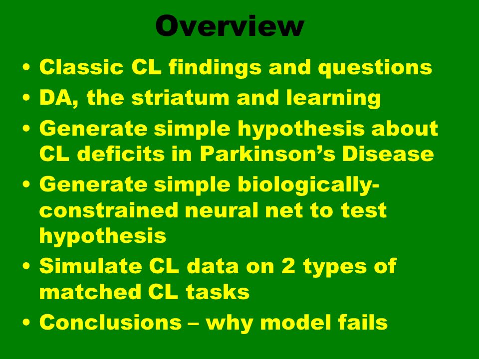 Overview Classic CL findings and questions DA, the striatum and learning Generate simple hypothesis about CL deficits in Parkinsons Disease Generate s