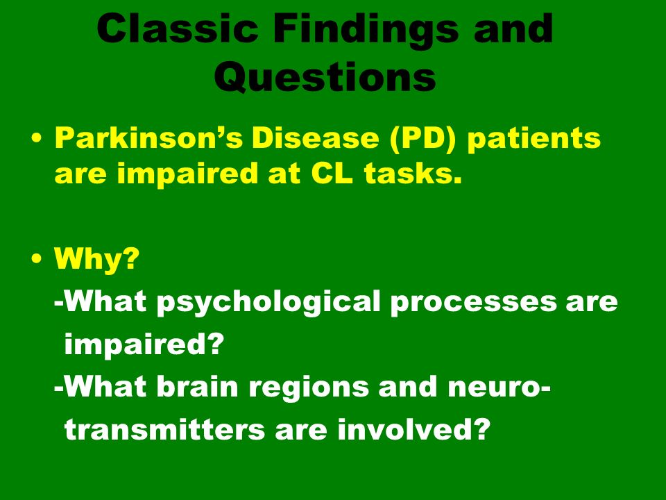 Classic Findings and Questions Parkinsons Disease (PD) patients are impaired at CL tasks. Why? -What psychological processes are impaired? -What brain