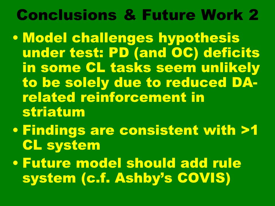 Conclusions & Future Work 2 Model challenges hypothesis under test: PD (and OC) deficits in some CL tasks seem unlikely to be solely due to reduced DA