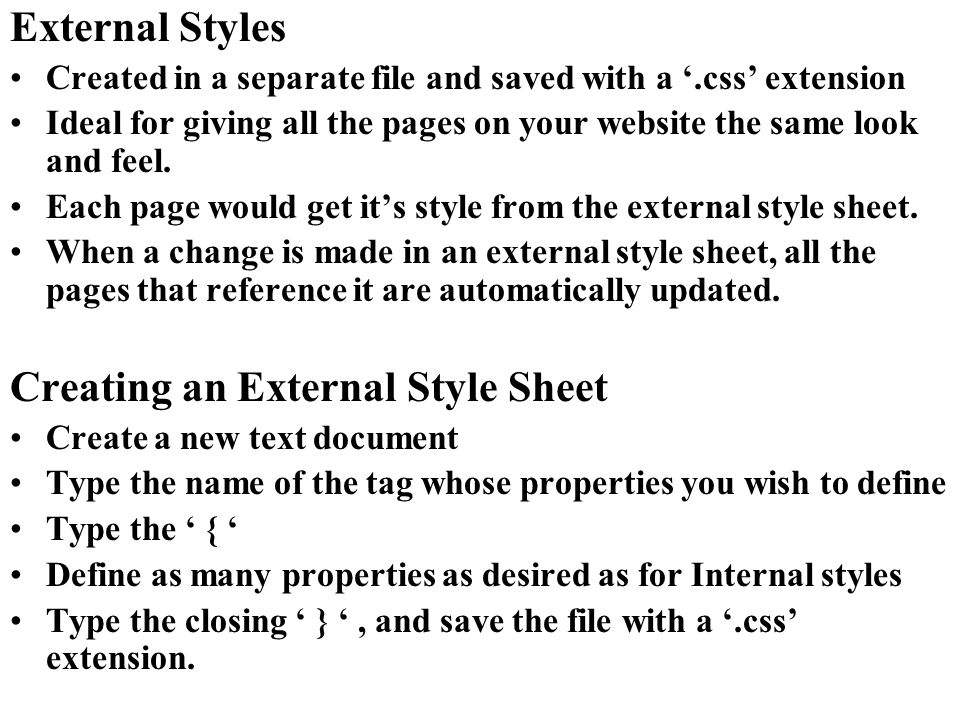 External Styles Created in a separate file and saved with a.css extension Ideal for giving all the pages on your website the same look and feel. Each
